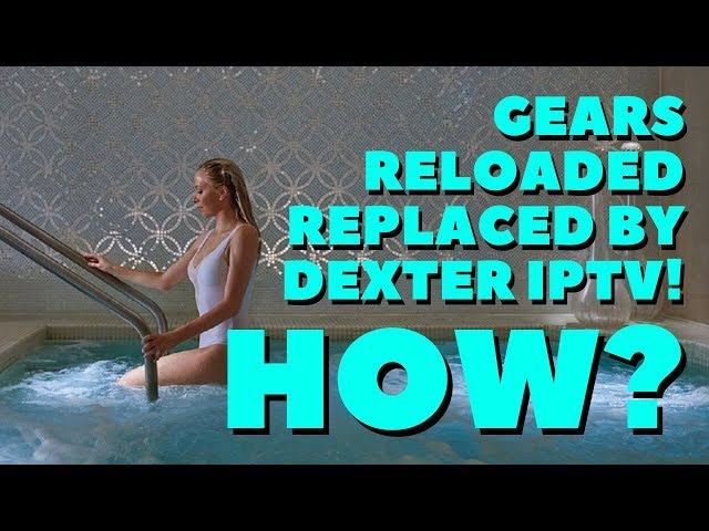 GEARS RELOADED GOT REPLACED BY DEXTER IPTV! HOW?